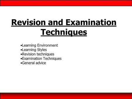 Revision and Examination Techniques Learning Environment Learning Styles Revision techniques Examination Techniques General advice.