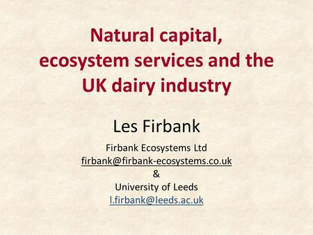 Natural capital, ecosystem services and the UK dairy industry Les Firbank Firbank Ecosystems Ltd & University of Leeds.