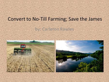 Convert to No-Till Farming; Save the James by: Carleton Rawles.