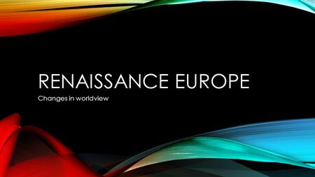 Renaissance europe Changes in worldview.