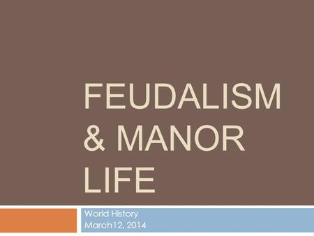FEUDALISM & MANOR LIFE World History March12, 2014.