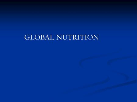 GLOBAL NUTRITION. Throughout this course we have been primarily been discussing nutrition in the United States: A Global View of Nutrition - Food availability.