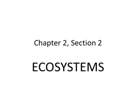 Chapter 2, Section 2 ECOSYSTEMS.