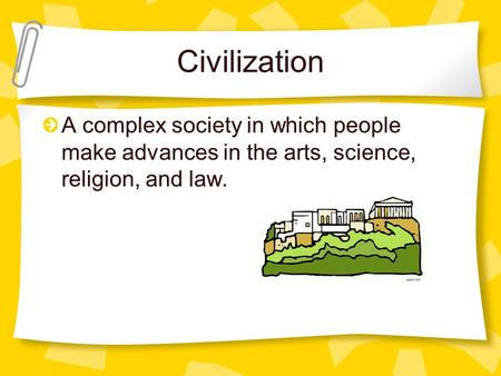 Civilization A complex society in which people make advances in the arts, science, religion, and law.