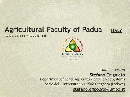 Agricultural Faculty of Padua ITALY contact person Stefano Grigolato Department of Land, Agriculture and Forest Systems Viale dell'Università 16 I-35020.