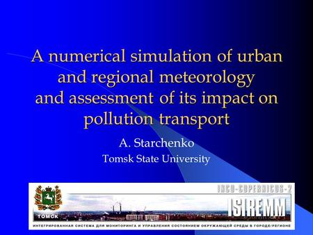 A numerical simulation of urban and regional meteorology and assessment of its impact on pollution transport A. Starchenko Tomsk State University.