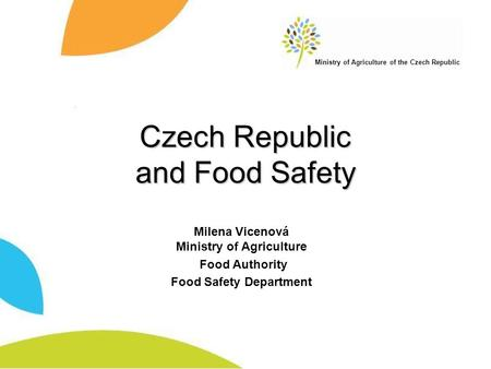 Ministry of Agriculture of the Czech Republic Czech Republic and Food Safety Milena Vicenová Ministry of Agriculture Food Authority Food Safety Department.