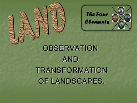 OBSERVATIONAND TRANSFORMATION TRANSFORMATION OF LANDSCAPES. OF LANDSCAPES. The Four Elements.