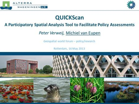 QUICKScan A Participatory Spatial Analysis Tool to Facilitate Policy Assessments Peter Verweij, Michiel van Eupen Geospatial world forum – policy/research.