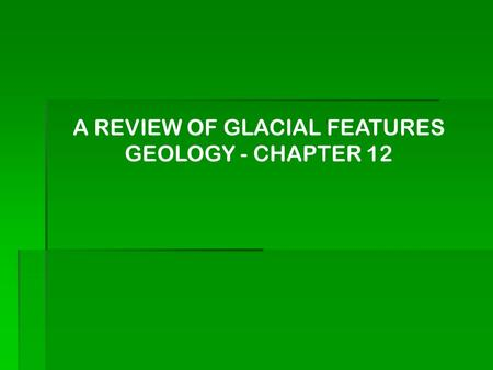 A REVIEW OF GLACIAL FEATURES GEOLOGY - CHAPTER 12.