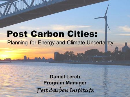 ENERGY Post Carbon Cities: Planning for Energy and Climate Uncertainty - 1 Post Carbon Cities: Planning for Energy and Climate Uncertainty Daniel Lerch.