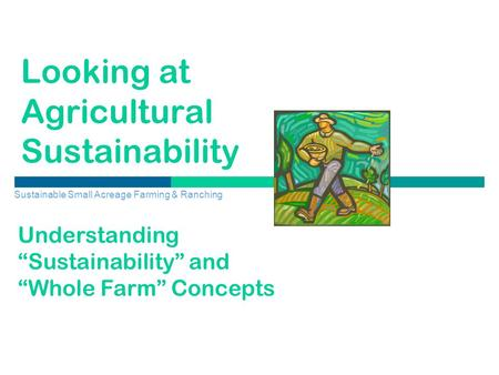 "Looking at Agricultural Sustainability Sustainable Small Acreage Farming & Ranching Understanding ""Sustainability"" and ""Whole Farm"" Concepts."
