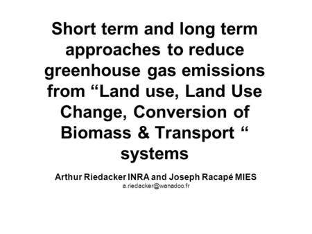 "Short term and long term approaches to reduce greenhouse gas emissions from ""Land use, Land Use Change, Conversion of Biomass & Transport "" systems Arthur."