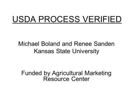 USDA PROCESS VERIFIED Michael Boland and Renee Sanden Kansas State University Funded by Agricultural Marketing Resource Center.