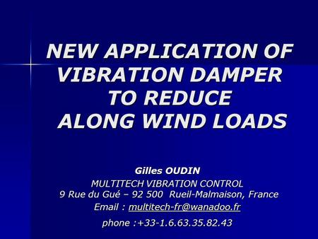 NEW APPLICATION OF VIBRATION DAMPER TO REDUCE ALONG WIND LOADS Gilles OUDIN MULTITECH VIBRATION CONTROL 9 Rue du Gué – 92 500 Rueil-Malmaison, France Email.