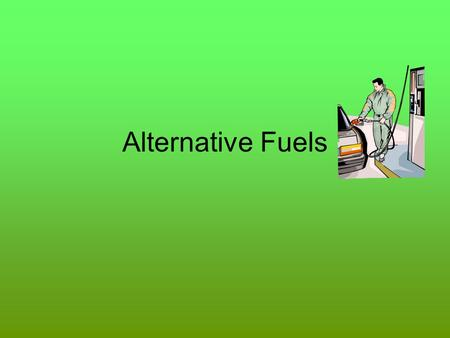 Alternative Fuels. Why Alternative Fuels? As the cost of conventional fuels goes up, the interest in other fuel sources increase In some cases, alternative.