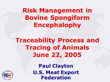 Risk Management in Bovine Spongiform Encephalophy Traceability Process and Tracing of Animals June 22, 2005 Paul Clayton U.S. Meat Export Federation.
