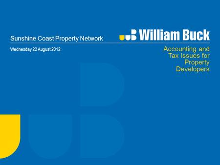 Sunshine Coast Property Network Wednesday 22 August 2012 Accounting and Tax Issues for Property Developers.
