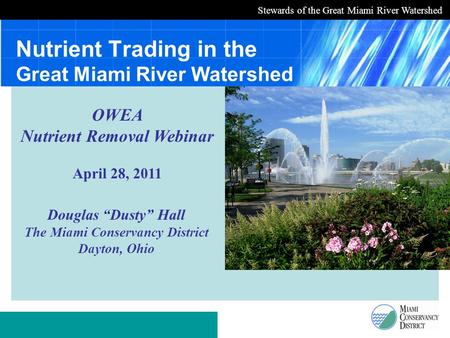 "Stewards of the Great Miami River Watershed Nutrient Trading in the Great Miami River Watershed Douglas ""Dusty"" Hall The Miami Conservancy District Dayton,"