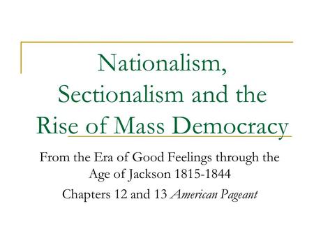 Nationalism, Sectionalism and the Rise of Mass Democracy From the Era of Good Feelings through the Age of Jackson 1815-1844 Chapters 12 and 13 American.
