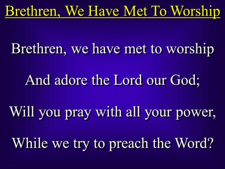 Brethren, We Have Met To Worship Brethren, we have met to worship And adore the Lord our God; Will you pray with all your power, While we try to preach.
