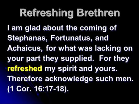 Refreshing Brethren I am glad about the coming of Stephanas, Fortunatus, and Achaicus, for what was lacking on your part they supplied. For they refreshed.