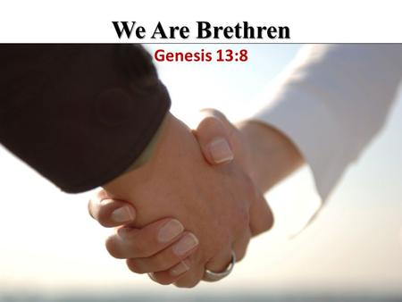 We Are Brethren We Are Brethren Genesis 13:8. Because We Are Brethren Abraham recognized that there is certain behavior expected of physical brethren.