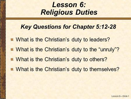"Lesson 6—Slide 1 Key Questions for Chapter 5:12-28 What is the Christian's duty to leaders? What is the Christian's duty to the ""unruly""? What is the Christian's."