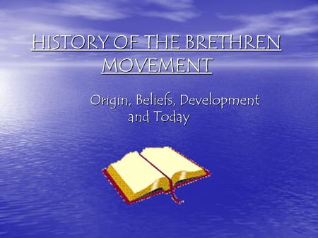 HISTORY OF THE BRETHREN MOVEMENT Origin, Beliefs, Development and Today.