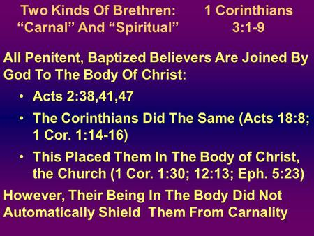 "1 Two Kinds Of Brethren: ""Carnal"" And ""Spiritual"" All Penitent, Baptized Believers Are Joined By God To The Body Of Christ: Acts 2:38,41,47 The Corinthians."