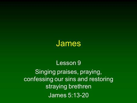 James Lesson 9 Singing praises, praying, confessing our sins and restoring straying brethren James 5:13-20.