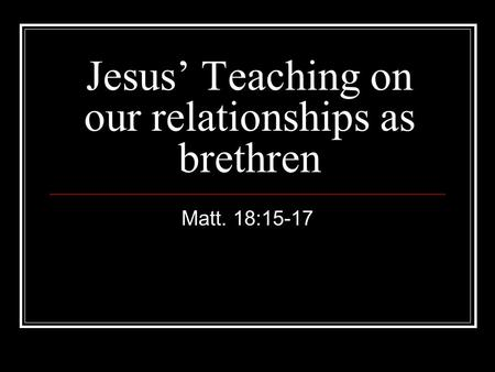 Jesus' Teaching on our relationships as brethren Matt. 18:15-17.