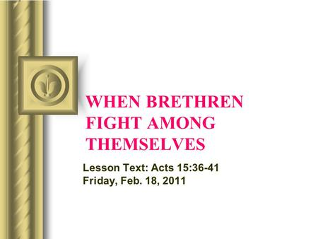 WHEN BRETHREN FIGHT AMONG THEMSELVES Lesson Text: Acts 15:36-41 Friday, Feb. 18, 2011.