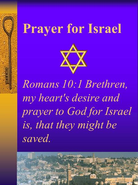Prayer for Israel Romans 10:1 Brethren, my heart's desire and prayer to God for Israel is, that they might be saved.