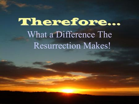 Therefore… What a Difference The Resurrection Makes!