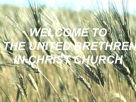 WELCOME TO THE UNITED BRETHREN IN CHRIST CHURCH. Everything I am Everything I have Everything I can I bring to you. For you alone are worthy so I come.