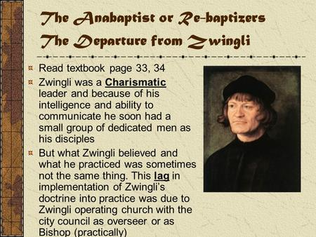 The Anabaptist or Re-baptizers The Departure from Zwingli Read textbook page 33, 34 Zwingli was a Charismatic leader and because of his intelligence and.