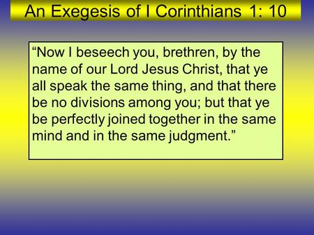"An Exegesis of I Corinthians 1: 10 ""Now I beseech you, brethren, by the name of our Lord Jesus Christ, that ye all speak the same thing, and that there."