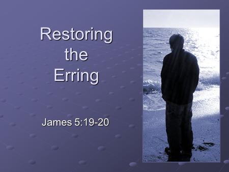 "Restoring the Erring James 5:19-20. ""Brethren, if anyone among you wanders from the truth, and someone turns him back, 20 let him know that he who turns."