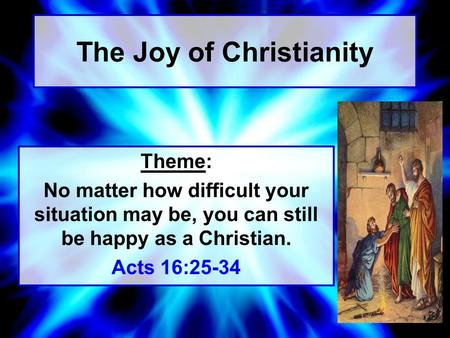 The Joy of Christianity Theme: No matter how difficult your situation may be, you can still be happy as a Christian. Acts 16:25-34.
