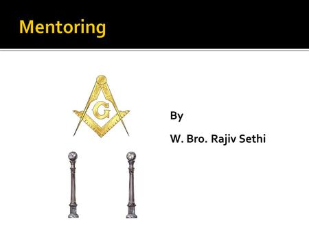By W. Bro. Rajiv Sethi. -Teacher -Guide -Liaison -Big Brother -Masonic friend.