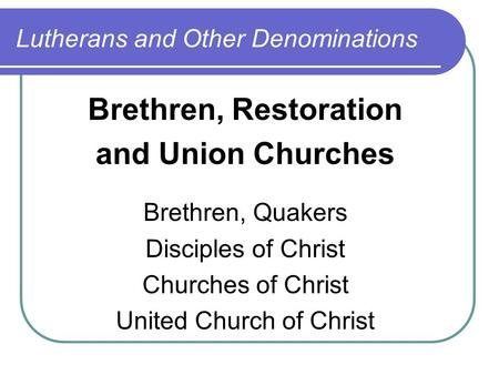 Lutherans and Other Denominations Brethren, Restoration and Union Churches Brethren, Quakers Disciples of Christ Churches of Christ United Church of Christ.
