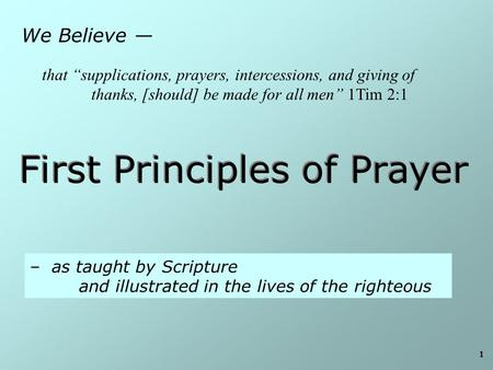 "1 We Believe — First Principles of Prayer – as taught by Scripture and illustrated in the lives of the righteous that ""supplications, prayers, intercessions,"