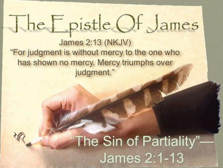 """The Sin of Partiality""— James 2:1-13 James 2:13 (NKJV) ""For judgment is without mercy to the one who has shown no mercy. Mercy triumphs over judgment."""