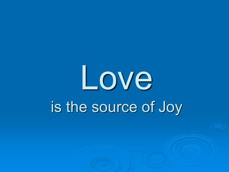 Love is the source of Joy. Love as a source of Joy  Joy in Heaven: Continual state of Joy with Love  Faith, Hope and Love are important, but only Love.