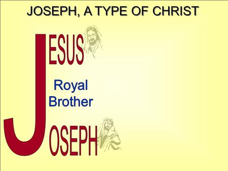 JOSEPH, A TYPE OF CHRIST J ESUS Royal Brother OSEPH.