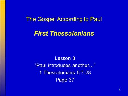 "1 The Gospel According to Paul First Thessalonians Lesson 8 ""Paul introduces another…"" 1 Thessalonians 5:7-28 Page 37."