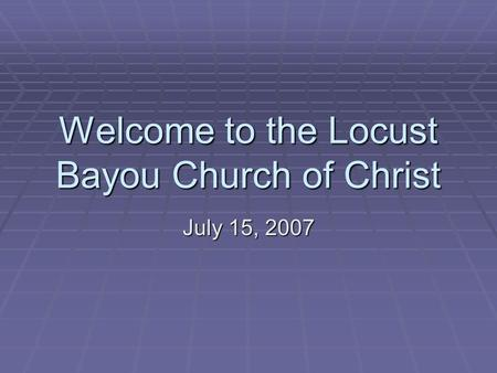 Welcome to the Locust Bayou Church of Christ July 15, 2007.