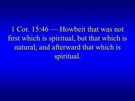 1 Cor. 15:46 — Howbeit that was not first which is spiritual, but that which is natural; and afterward that which is spiritual.