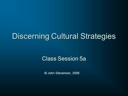 Discerning Cultural Strategies Class Session 5a © John Stevenson, 2008.